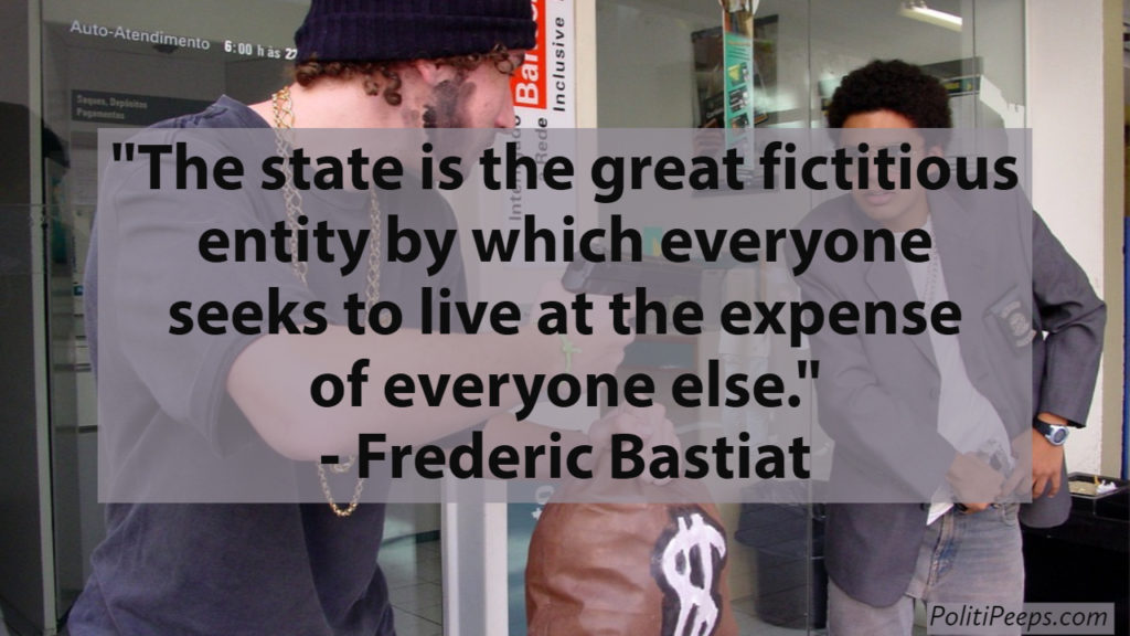 The state is the great fictitious entity by which everyone seeks to live at the expense of everyone else. -  Frederic Bastiat