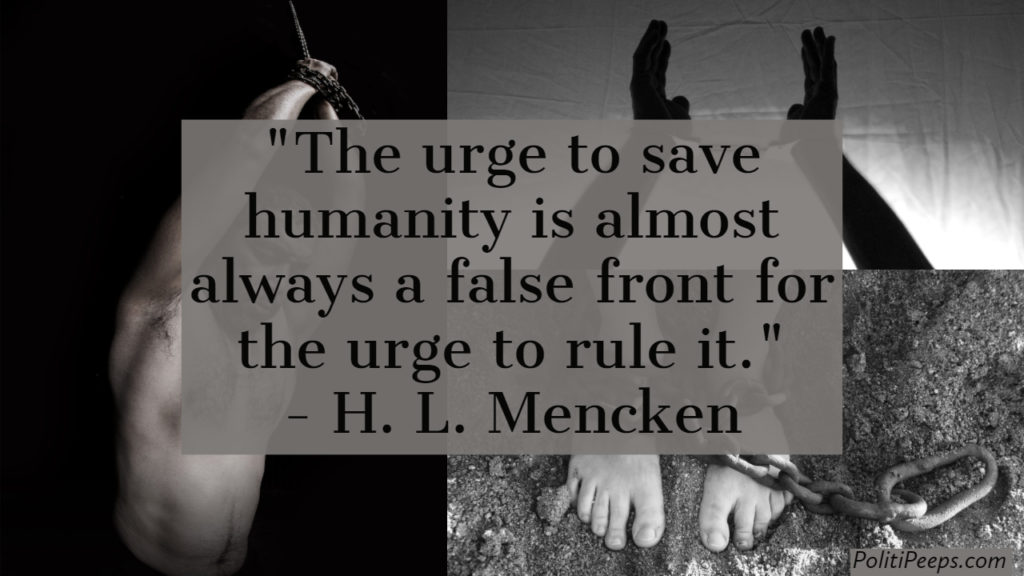 The urge to save humanity is almost always a false front for the urge to rule it. -  H. L. Mencken