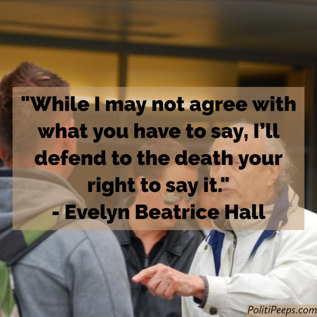 While I may not agree with what you have to say, I'll defend to the death your right to say it. -  Evelyn Beatrice Hall
