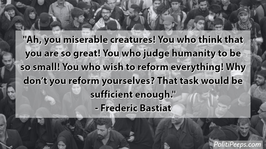 Ah, you miserable creatures! You who think that you are so great! You who judge humanity to be so small! You who wish to reform everything! Why don't you reform yourselves? That task would be sufficient enough. - Frederic Bastiat