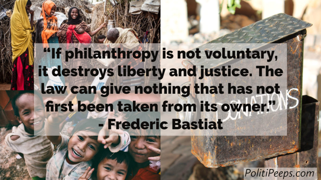 If philanthropy is not voluntary, it destroys liberty and justice. The law can give nothing that has not first been taken from its owner. -  Frederic Bastiat