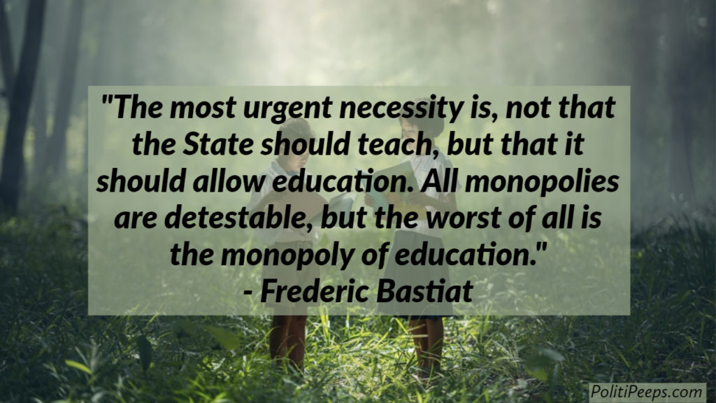 The most urgent necessity is, not that the State should teach, but that it should allow education. All monopolies are detestable, but the worst of all is the monopoly of education. -  Frederic Bastiat