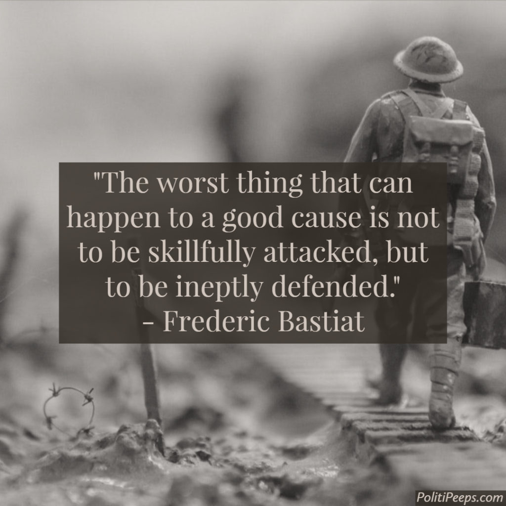 The worst thing that can happen to a good cause is not to be skillfully attacked, but to be ineptly defended. -  Frederic Bastiat