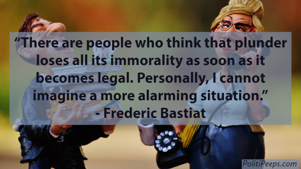 There are people who think that plunder loses all its immorality as soon as it becomes legal. Personally, I cannot imagine a more alarming situation. -  Frederic Bastiat