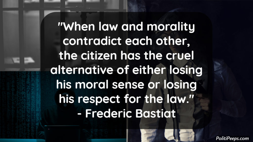 When law and morality contradict each other, the citizen has the cruel alternative of either losing his moral sense or losing his respect for the law. -  Frederic Bastiat