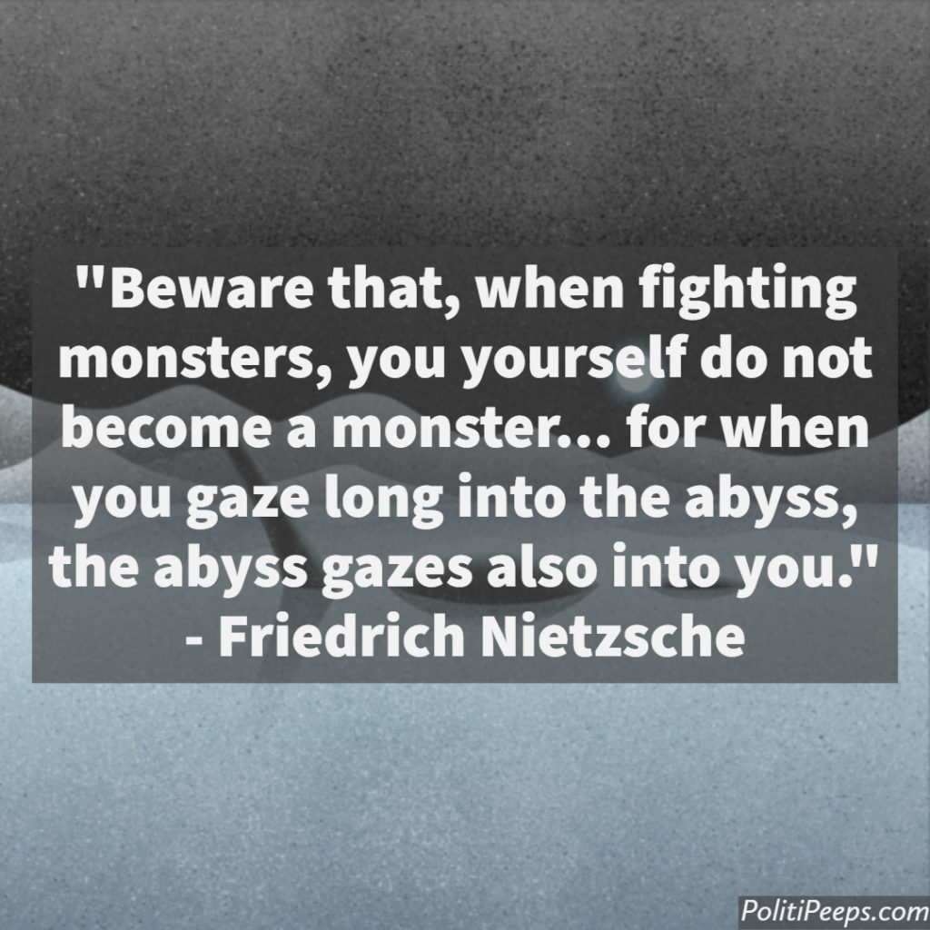 Beware that, when fighting monsters, you yourself do not become a monster… for when you gaze long into the abyss, the abyss gazes also into you. -  Friedrich Nietzsche