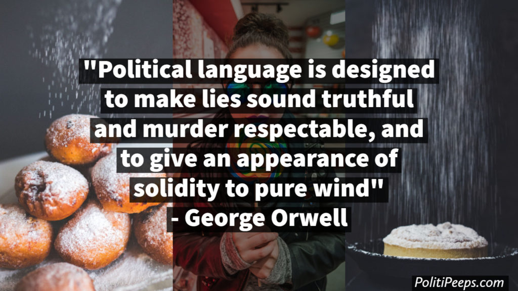 Political language is designed to make lies sound truthful and murder respectable, and to give an appearance of solidity to pure wind. -  George Orwell