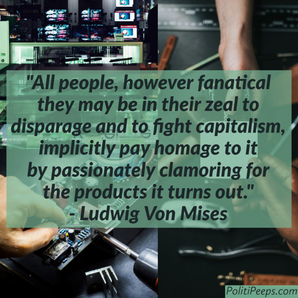 All people, however fanatical they may be in their zeal to disparage and to fight capitalism, implicitly pay homage to it by passionately clamoring for the products it turns out. -  Ludwig Von Mises