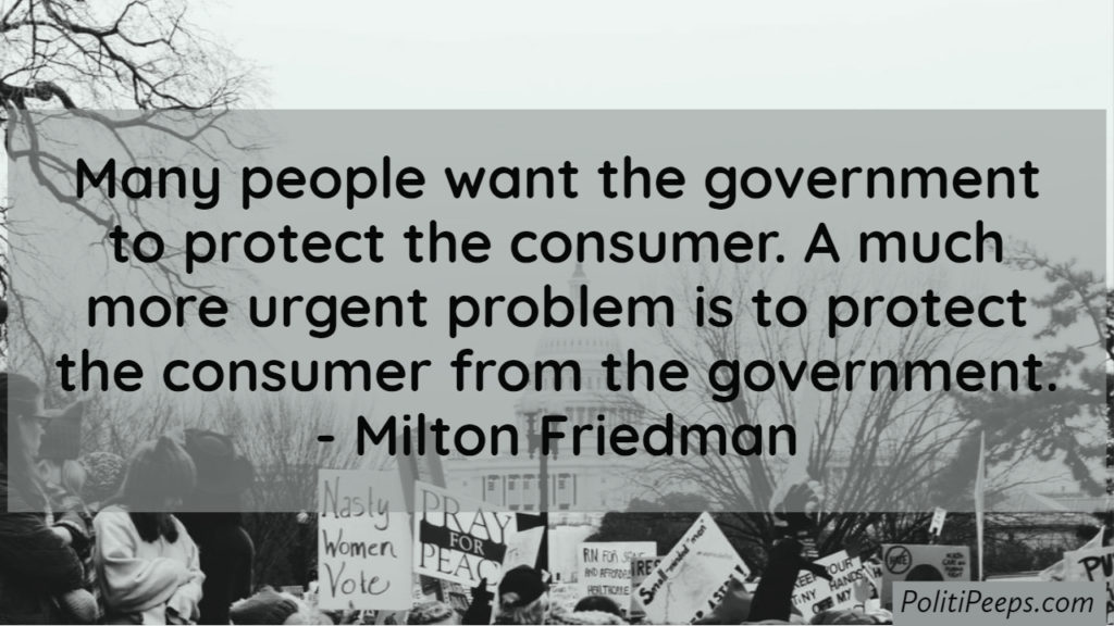 Many people want the government to protect the consumer. A much more urgent problem is to protect the consumer from the government. -  Milton Friedman