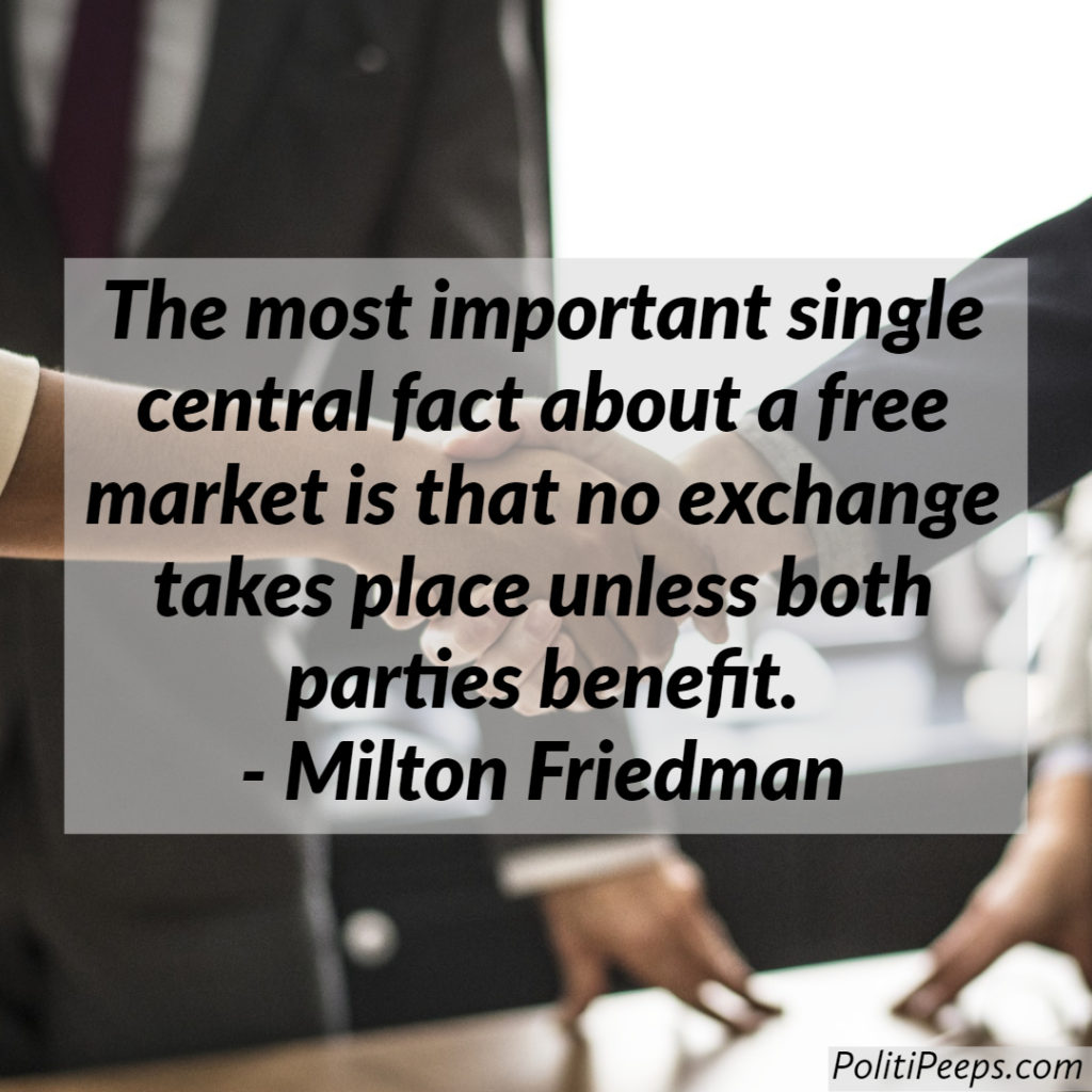The most important single central fact about a free market is that no exchange takes place unless both parties benefit. -  Milton Friedman