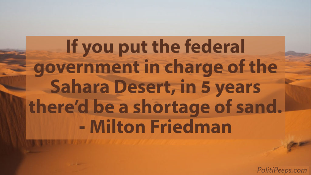 If you put the federal government in charge of the Sahara Desert, in 5 years there'd be a shortage of sand. -  Milton Friedman