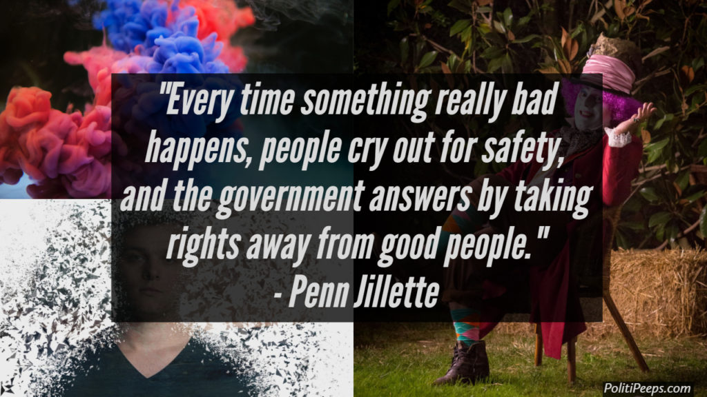 Every time something really bad happens, people cry out for safety, and the government answers by taking rights away from good people. -  Penn Jillette