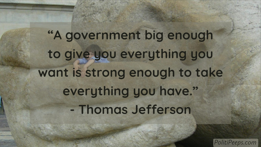 A government big enough to give you everything you want is strong enough to take everything you have. -  Thomas Jefferson
