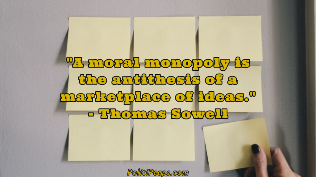 A moral monopoly is the antithesis of a marketplace of ideas. - Thomas Sowell