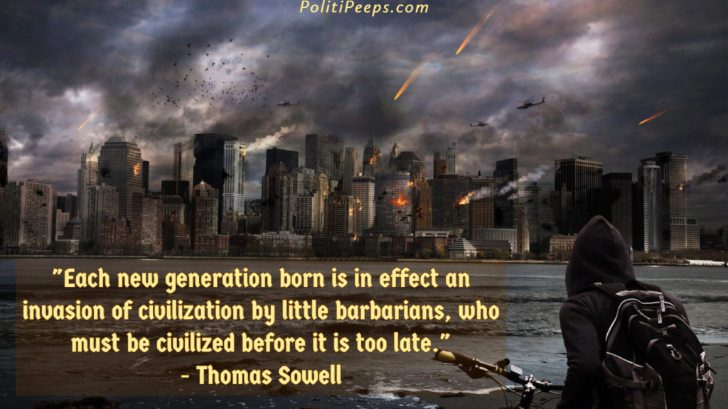 Each new generation born is in effect an invasion of civilization by little barbarians, who must be civilized before it is too late. - Thomas Sowell