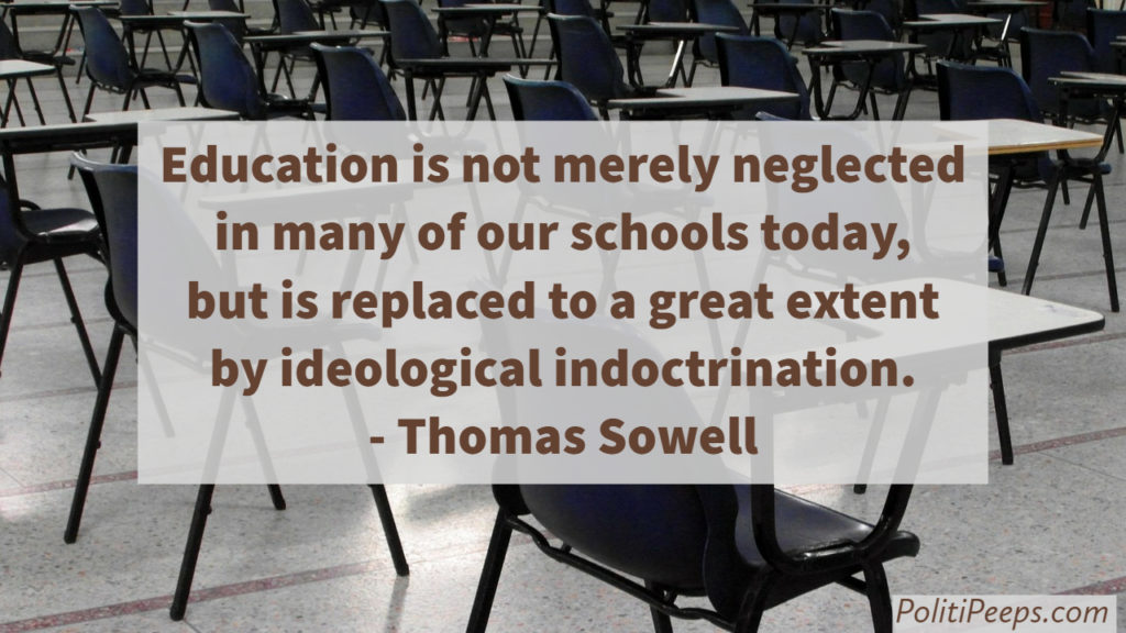 Education is not merely neglected in many of our schools today, but is replaced to a great extent by ideological indoctrination. -  Thomas Sowell