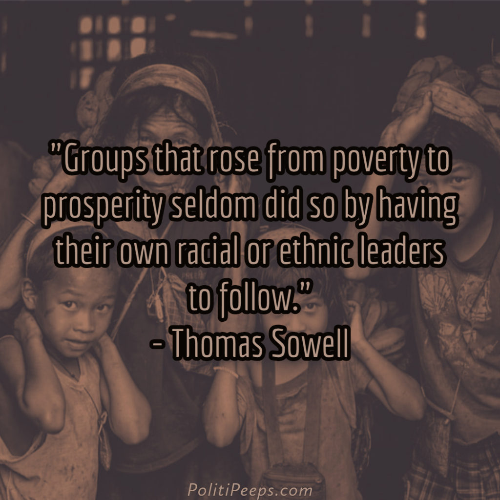 Groups that rose from poverty to prosperity seldom did so by having their own racial or ethnic leaders to follow. - Thomas Sowell