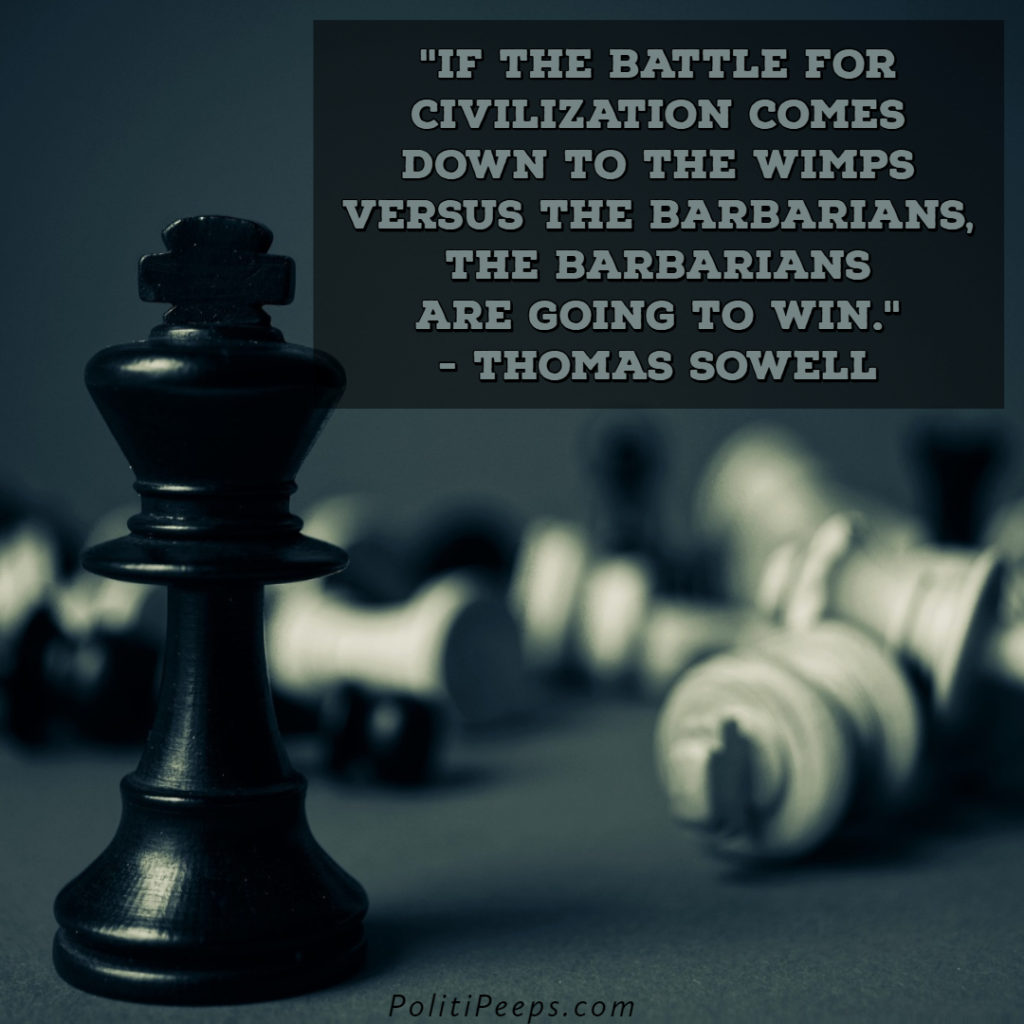 If the battle for civilization comes down to the wimps versus the barbarians, the barbarians are going to win. - Thomas Sowell