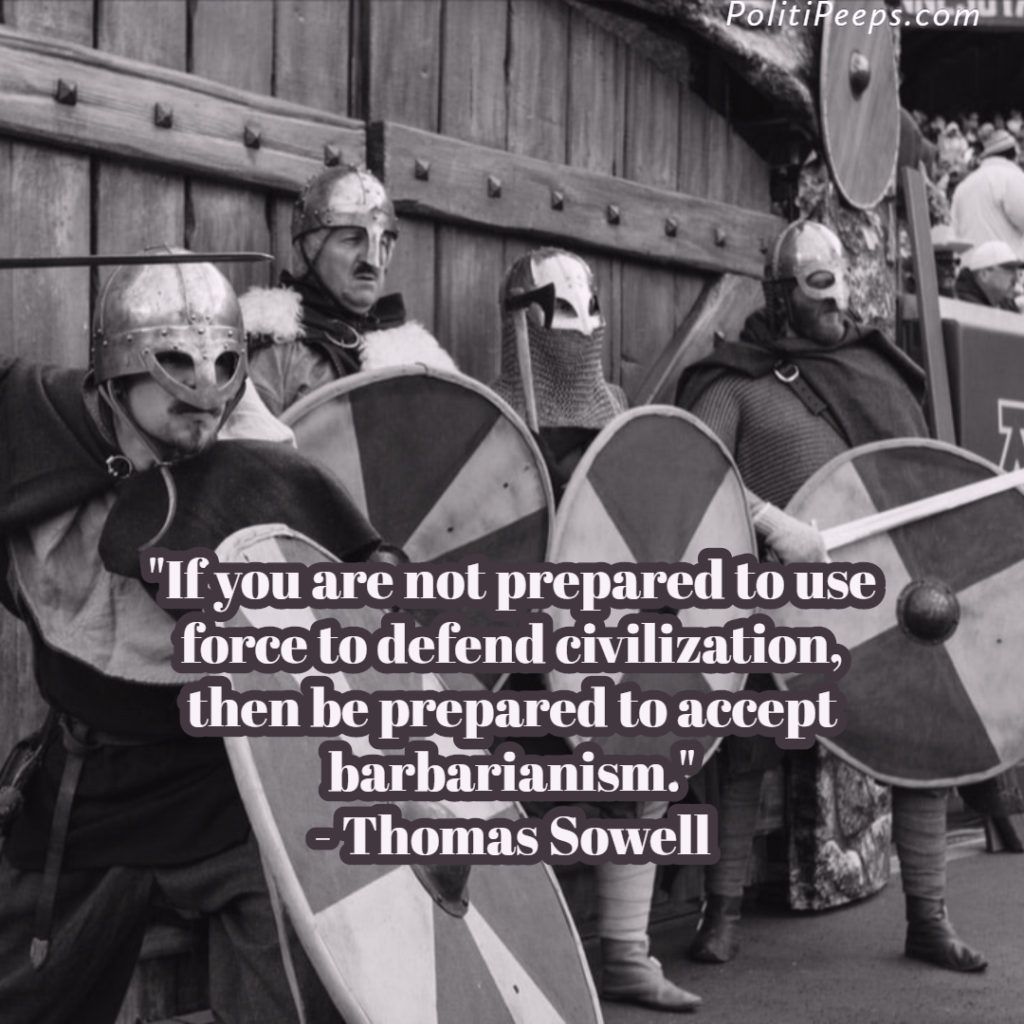 If you are not prepared to use force to defend civilization, then be prepared to accept barbarianism. - Thomas Sowell