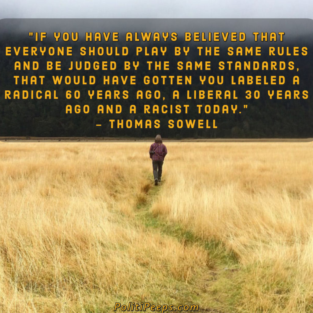 If you have always believed that everyone should play by the same rules and be judged by the same standards, that would have gotten you labeled a radical 60 years ago, a liberal 30 years ago and a racist today. - Thomas Sowell