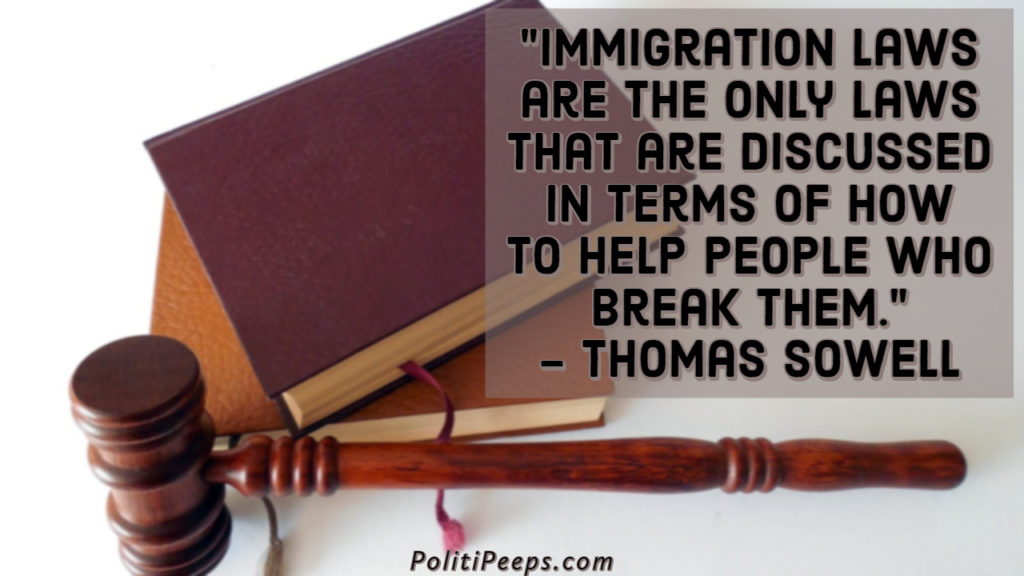 Immigration laws are the only laws that are discussed in terms of how to help people who break them. - Thomas Sowell