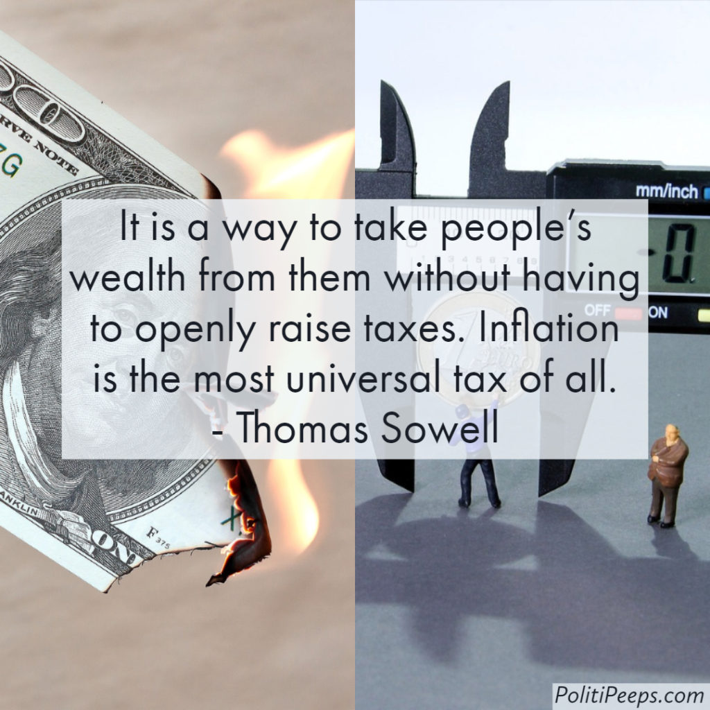 It is a way to take people's wealth from them without having to openly raise taxes. Inflation is the most universal tax of all. -  Thomas Sowell