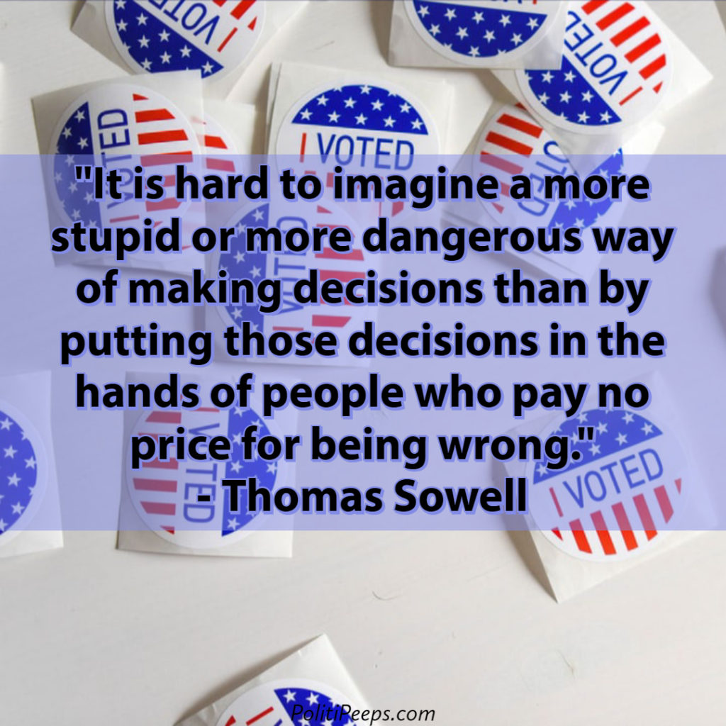 It is hard to imagine a more stupid or more dangerous way of making decisions than by putting those decisions in the hands of people who pay no price for being wrong. - Thomas Sowell