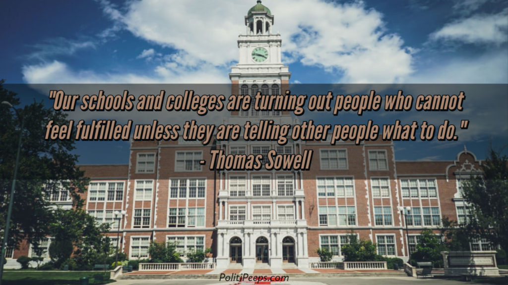 Our schools and colleges are turning out people who cannot feel fulfilled unless they are telling other people what to do. - Thomas Sowell