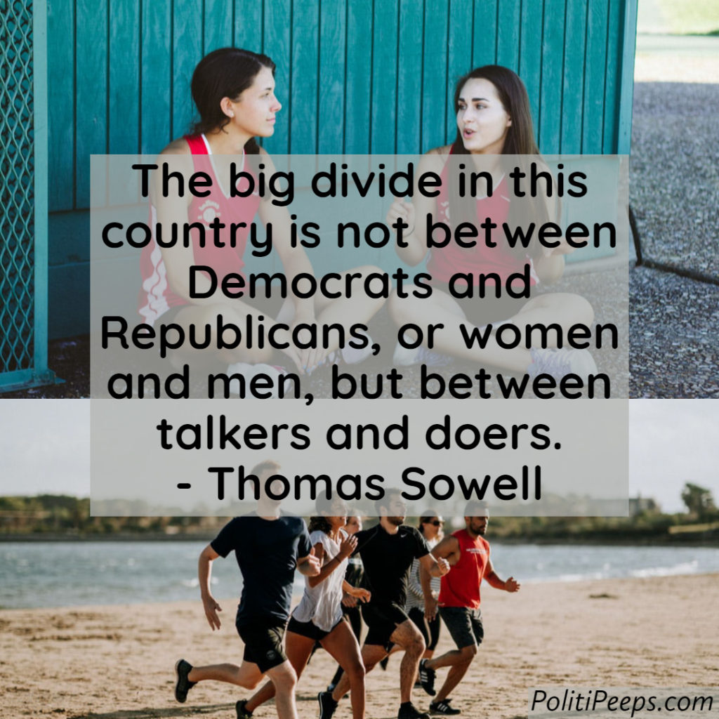 The big divide in this country is not between Democrats and Republicans, or women and men, but between talkers and doers. - Thomas Sowell