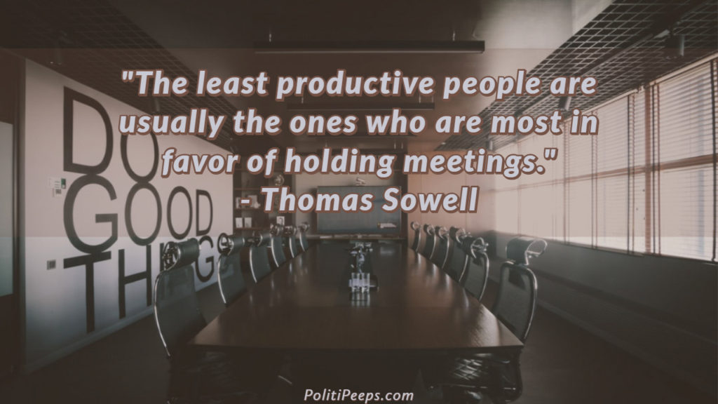 The least productive people are usually the ones who are most in favor of holding meetings. - Thomas Sowell