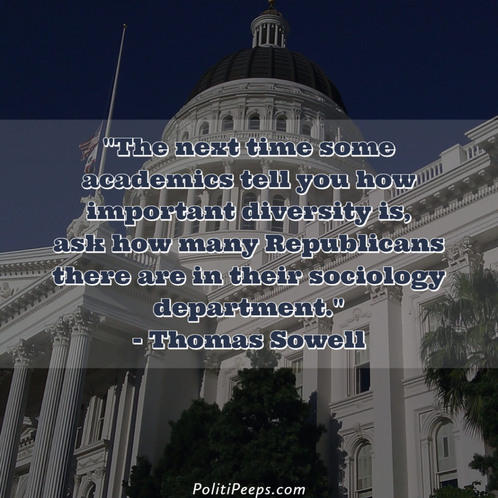 The next time some academics tell you how important diversity is, ask how many Republicans there are in their sociology department. - Thomas Sowell