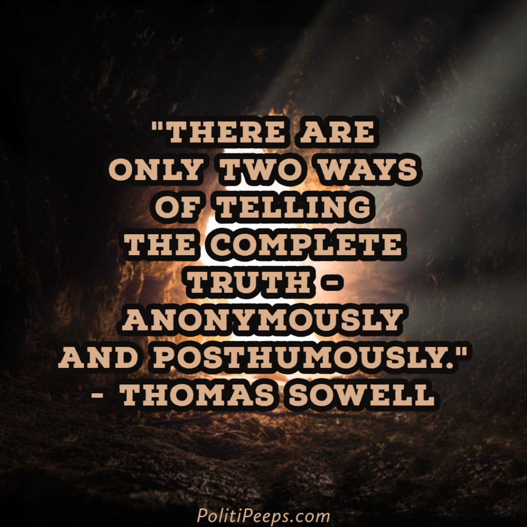 There are only two ways of telling the complete truth - anonymously and posthumously. - Thomas Sowell