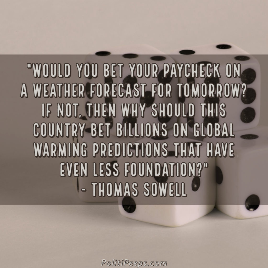 Would you bet your paycheck on a weather forecast for tomorrow? If not, then why should this country bet billions on global warming predictions that have even less foundation? - Thomas Sowell