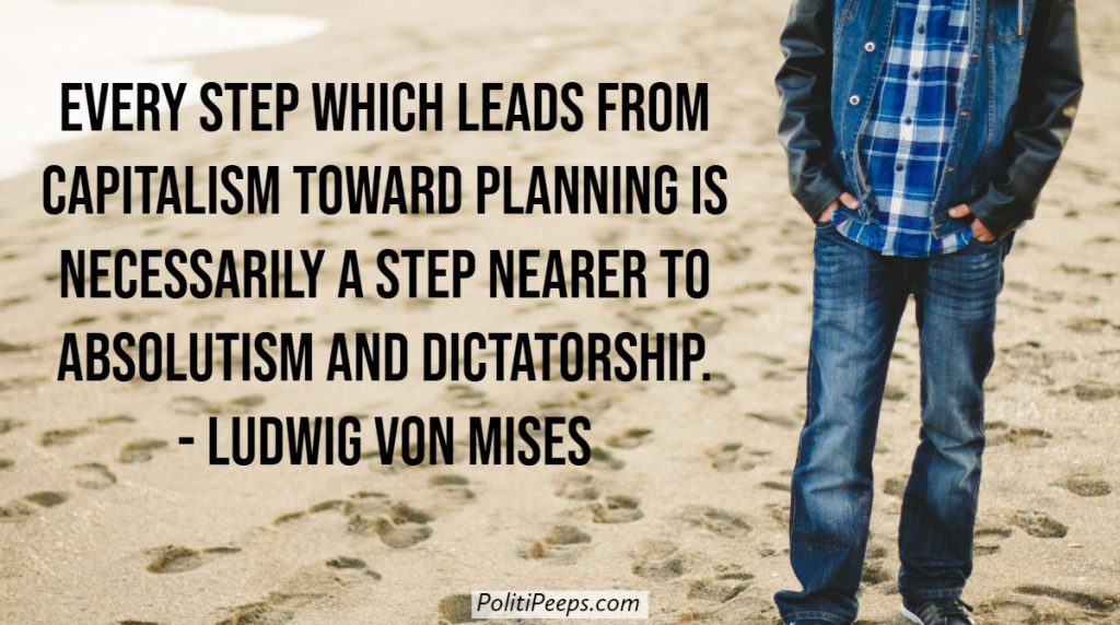 Every step which leads from capitalism toward planning is necessarily a step nearer to absolutism and dictatorship. - Ludwig von Mises