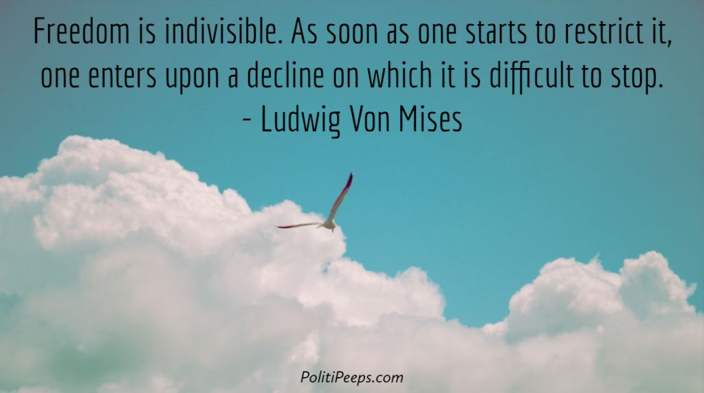 Freedom is indivisible. As soon as one starts to restrict it, one enters upon a decline on which it is difficult to stop. - Ludwig von Mises