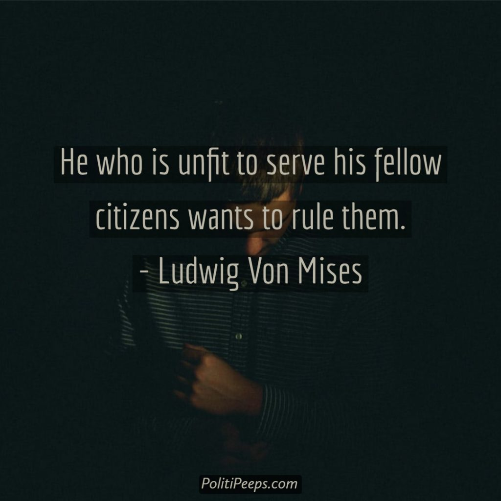 He who is unfit to serve his fellow citizens wants to rule them. - Ludwig von Mises