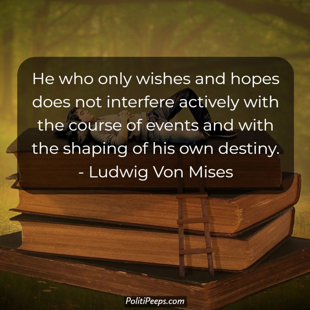 He who only wishes and hopes does not interfere actively with the course of events and with the shaping of his own destiny. - Ludwig von Mises
