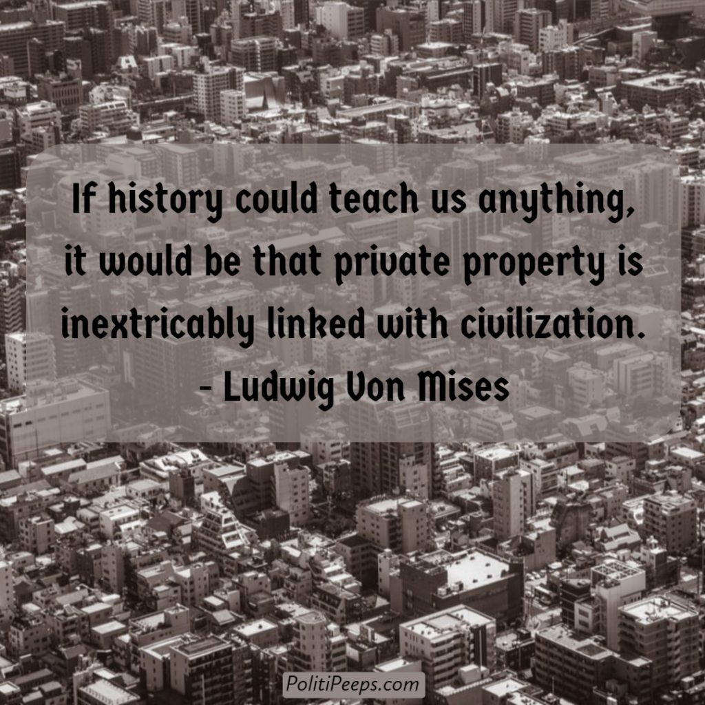 If history could teach us anything, it would be that private property is inextricably linked with civilization. - Ludwig von Mises