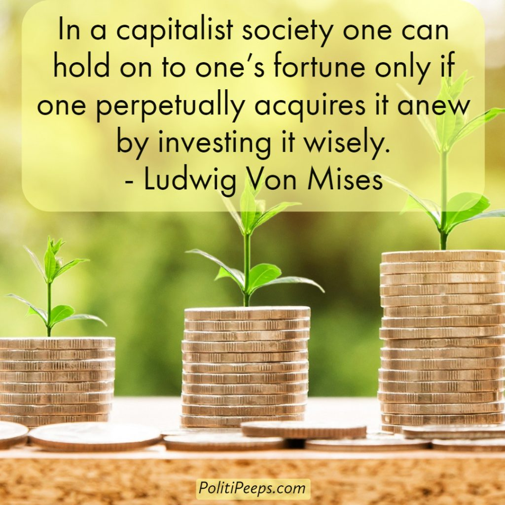 In a capitalist society one can hold on to one's fortune only if one perpetually acquires it anew by investing it wisely. - Ludwig von Mises