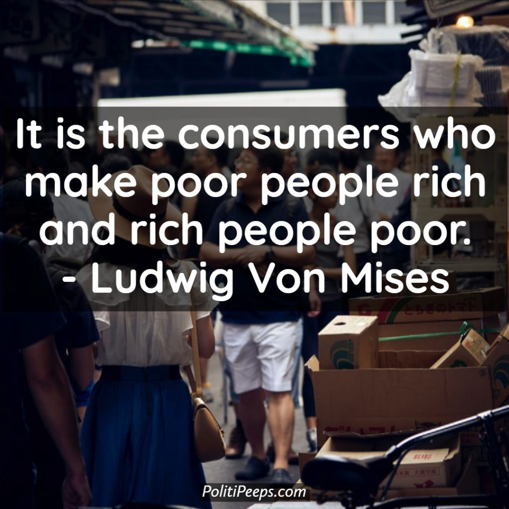It is the consumers who make poor people rich and rich people poor. - Ludwig von Mises