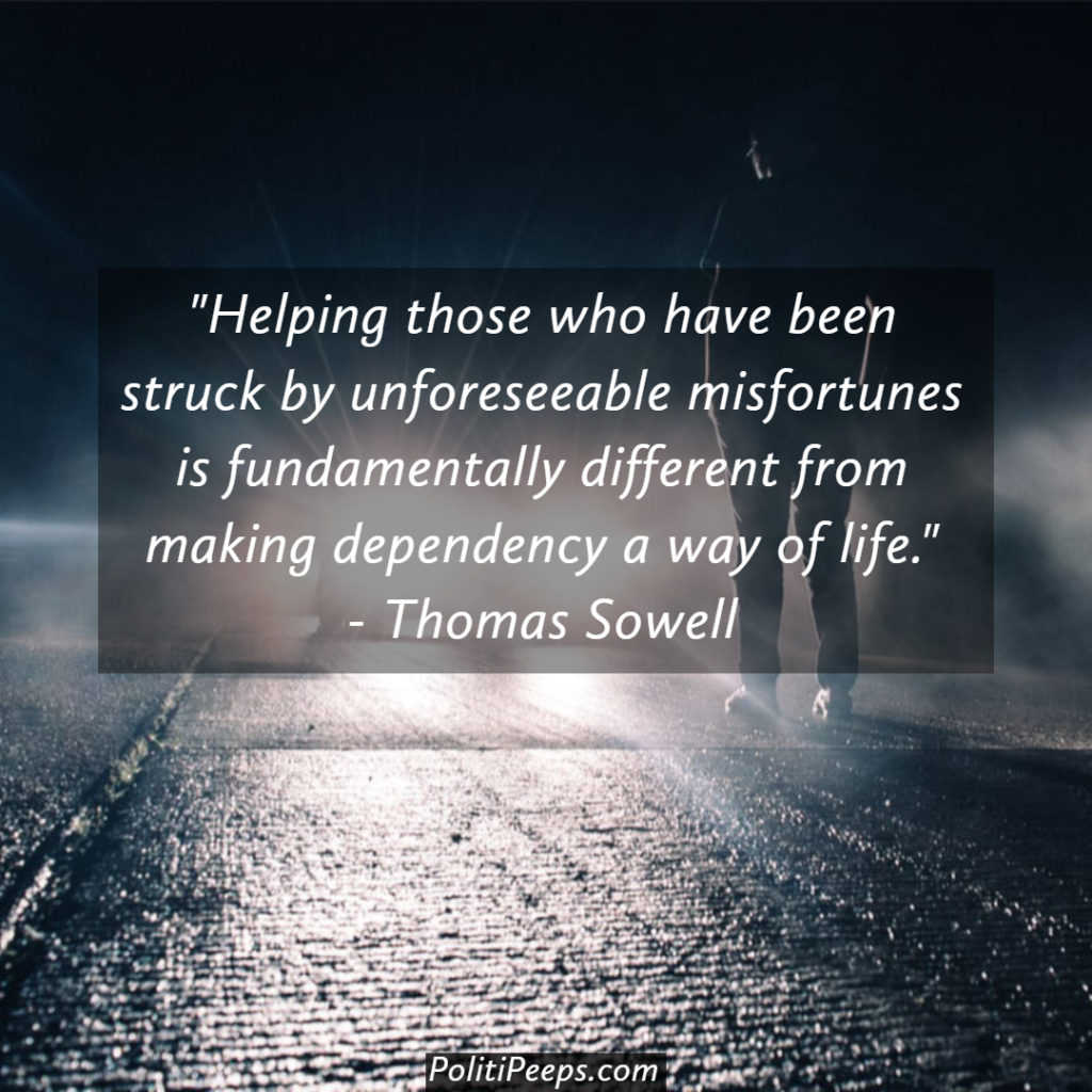 Helping those who have been struck by unforeseeable misfortunes is fundamentally different from making dependency a way of life.