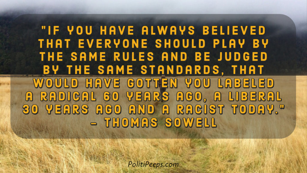 If you have always believed that everyone should play by the same rules and be judged by the same standards, that would have gotten you labeled a radical 60 years ago, a liberal 30 years ago and a racist today.